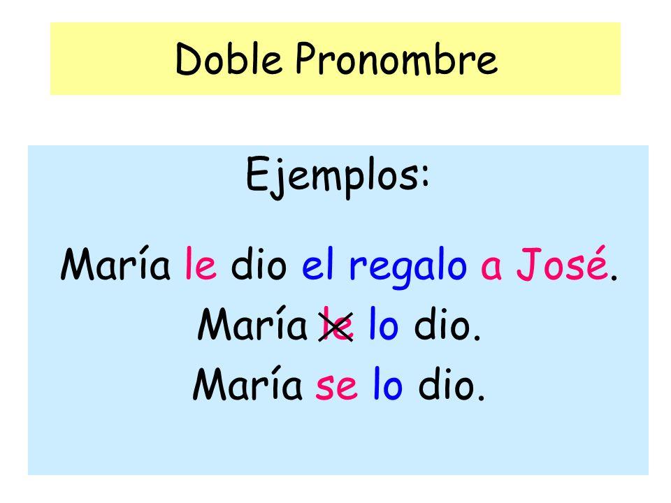 Doble Pronombre Ejemplos: María le dio el regalo a José. María le lo dio. María se lo dio.