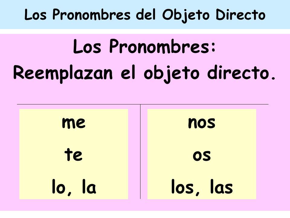Los Pronombres del Objeto Directo Los Pronombres: Reemplazan el objeto directo. nos os los, las me te lo, la