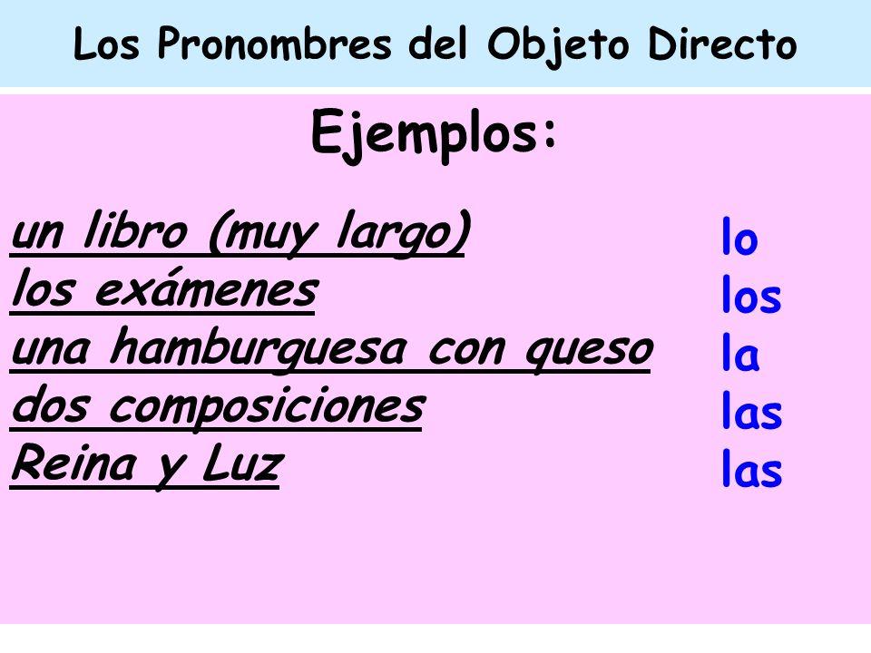 Los Pronombres del Objeto Directo Ejemplos: un libro (muy largo) los exámenes una hamburguesa con queso dos composiciones Reina y Luz lo los la las