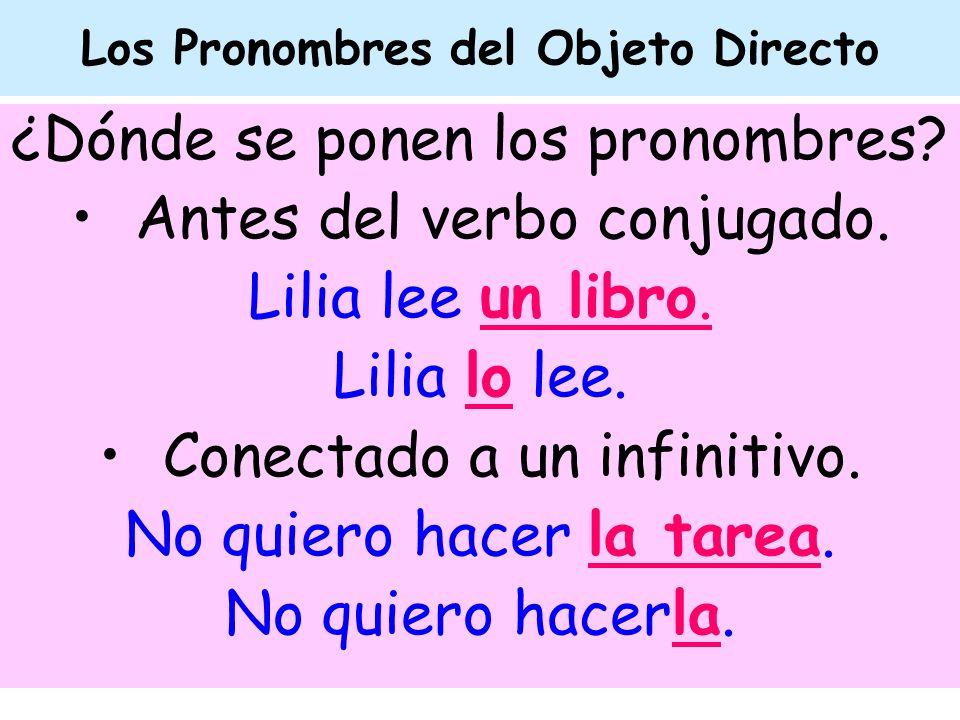 Los Pronombres del Objeto Directo ¿Dónde se ponen los pronombres? Antes del verbo conjugado. Lilia lee un libro. Lilia lo lee. Conectado a un infiniti
