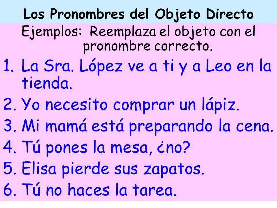 Los Pronombres del Objeto Directo Ejemplos: Reemplaza el objeto con el pronombre correcto. 1.La Sra. López ve a ti y a Leo en la tienda. 2.Yo necesito