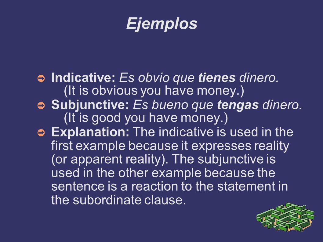 Ejemplos Indicative: Es obvio que tienes dinero. (It is obvious you have money.) Subjunctive: Es bueno que tengas dinero. (It is good you have money.)