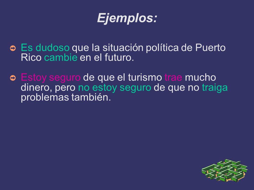 Ejemplos: Es dudoso que la situación política de Puerto Rico cambie en el futuro. Estoy seguro de que el turismo trae mucho dinero, pero no estoy segu