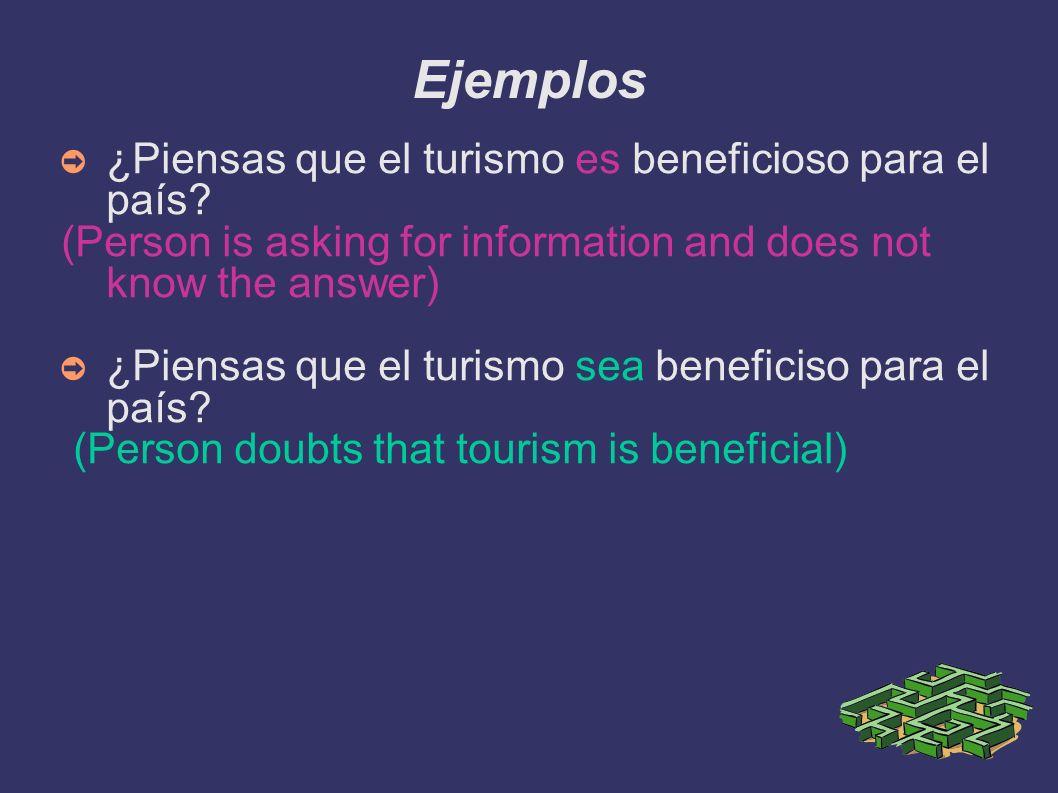 Ejemplos ¿Piensas que el turismo es beneficioso para el país? (Person is asking for information and does not know the answer) ¿Piensas que el turismo