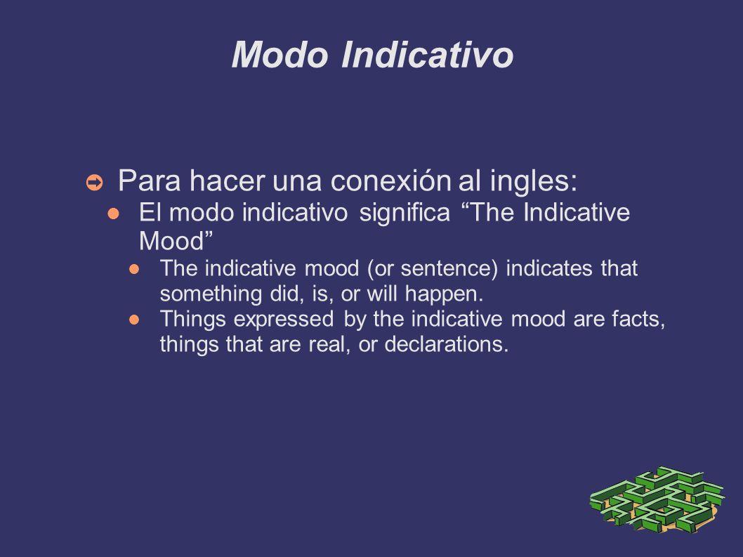Modo Indicativo Para hacer una conexión al ingles: El modo indicativo significa The Indicative Mood The indicative mood (or sentence) indicates that s