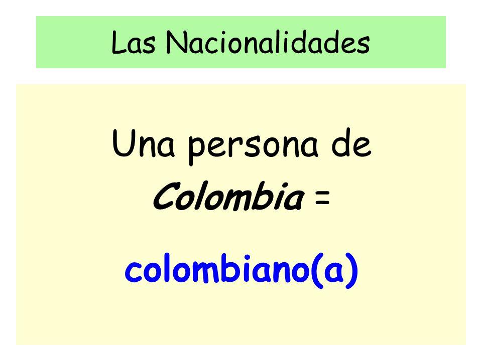 Las Nacionalidades Una persona de Colombia = colombiano(a)