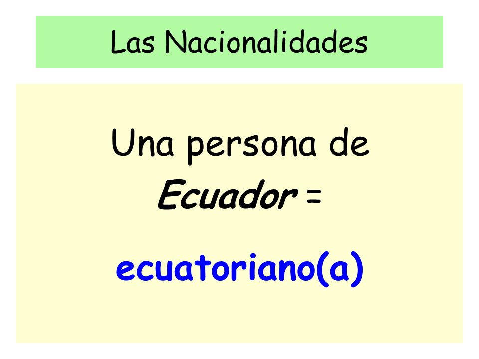 Las Nacionalidades Una persona de Ecuador = ecuatoriano(a)