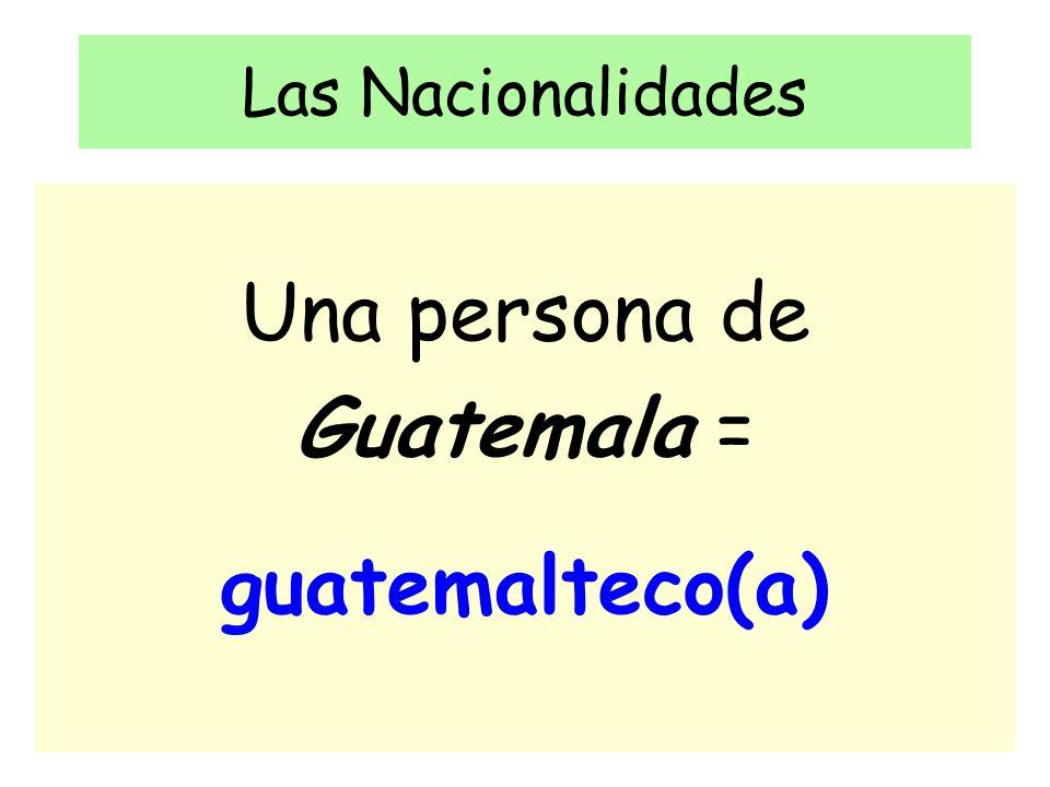 Las Nacionalidades Una persona de Guatemala = guatemalteco(a)