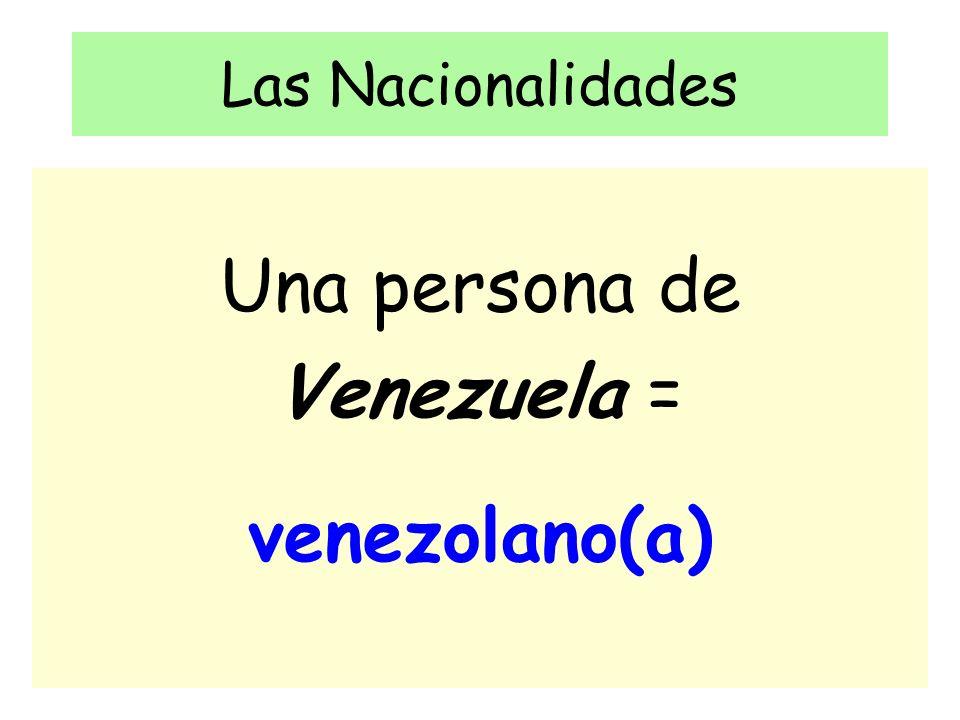 Las Nacionalidades Una persona de Venezuela = venezolano(a)