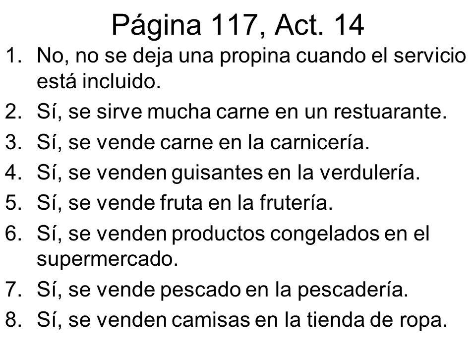 Página 117, Act. 14 1.No, no se deja una propina cuando el servicio está incluido. 2.Sí, se sirve mucha carne en un restuarante. 3.Sí, se vende carne
