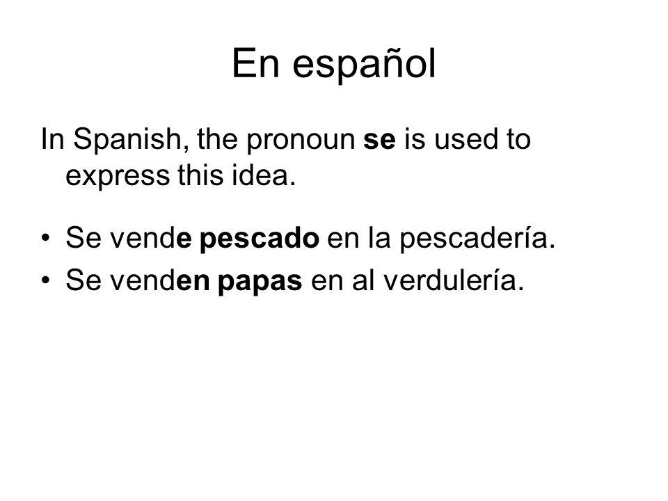 En español In Spanish, the pronoun se is used to express this idea. Se vende pescado en la pescadería. Se venden papas en al verdulería.