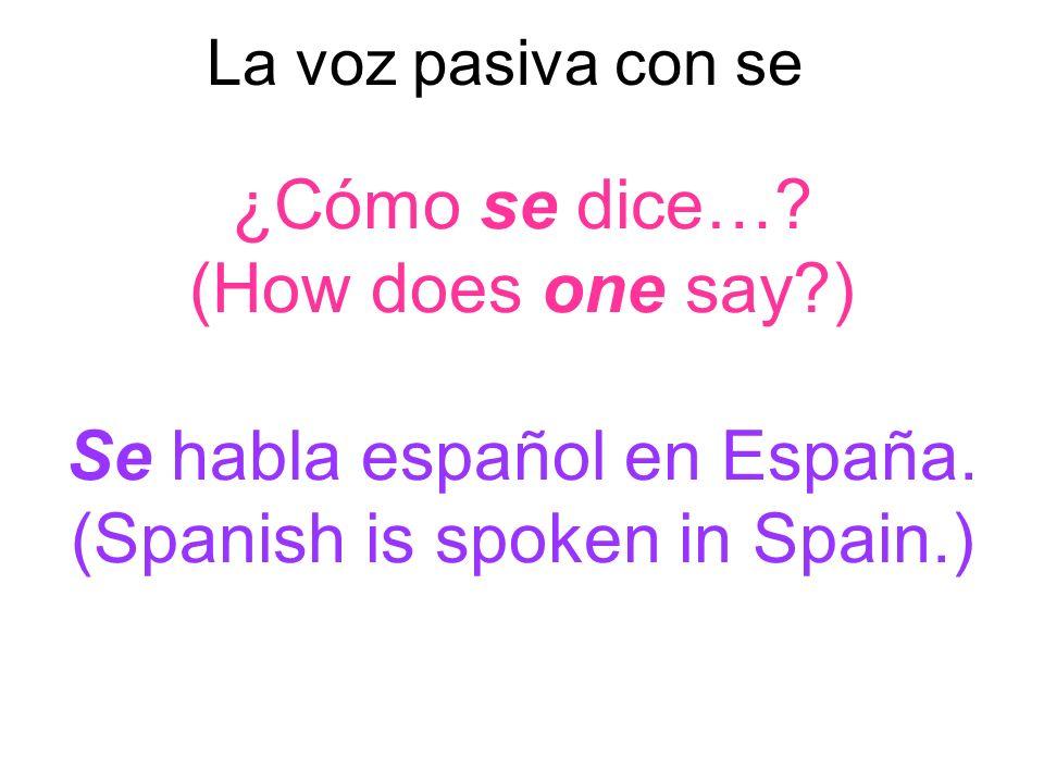 ¿Cómo se dice…? (How does one say?) Se habla español en España. (Spanish is spoken in Spain.) La voz pasiva con se