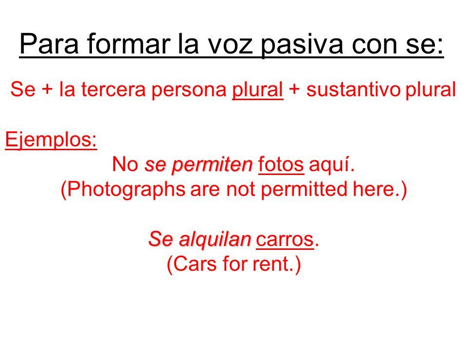 Para formar la voz pasiva con se: Se + la tercera persona plural + sustantivo plural Ejemplos: se permiten No se permiten fotos aquí. (Photographs are