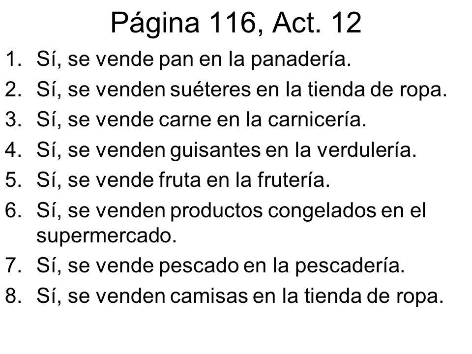 Página 116, Act. 12 1.Sí, se vende pan en la panadería. 2.Sí, se venden suéteres en la tienda de ropa. 3.Sí, se vende carne en la carnicería. 4.Sí, se