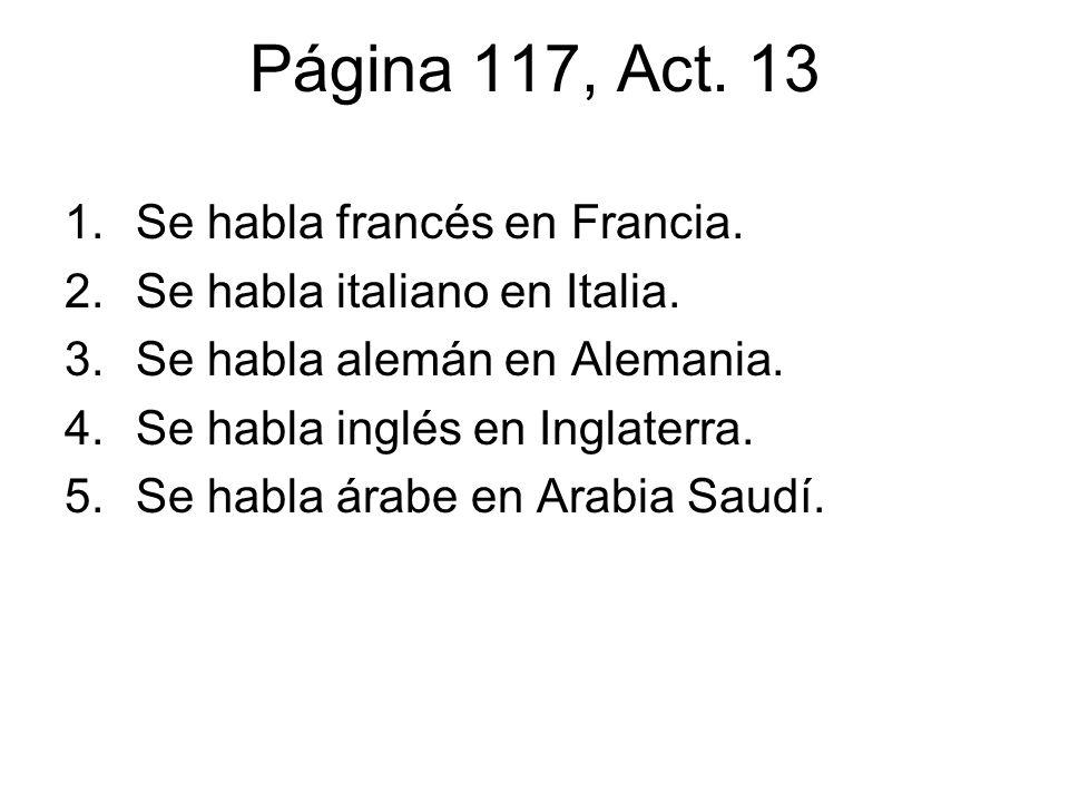 Página 117, Act. 13 1.Se habla francés en Francia. 2.Se habla italiano en Italia. 3.Se habla alemán en Alemania. 4.Se habla inglés en Inglaterra. 5.Se