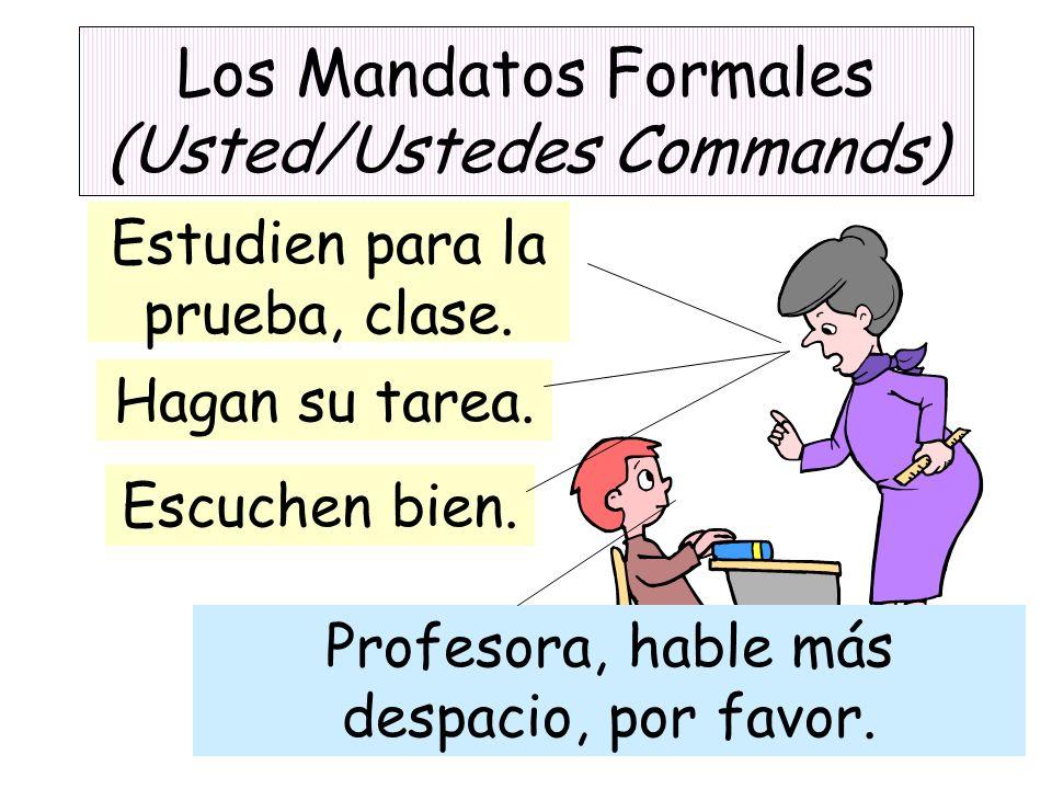 Los Mandatos Formales (Usted/Ustedes Commands) Estudien para la prueba, clase. Hagan su tarea. Escuchen bien. Profesora, hable más despacio, por favor