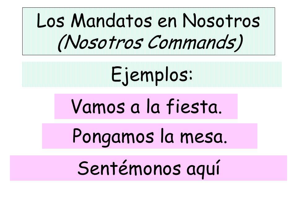 Los Mandatos en Nosotros (Nosotros Commands) Ejemplos: Pongamos la mesa. Vamos a la fiesta. Sentémonos aquí