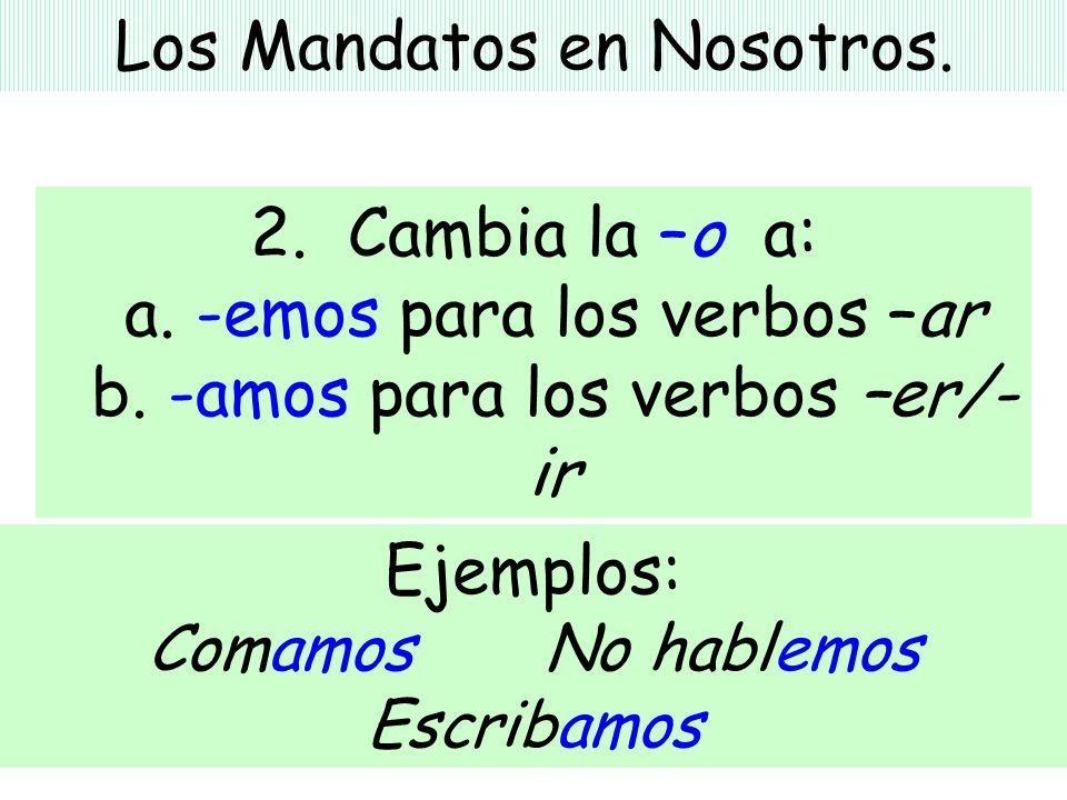 Los Mandatos en Nosotros. 2. Cambia la –o a: a. -emos para los verbos –ar b. -amos para los verbos –er/- ir Ejemplos: Comamos No hablemos Escribamos