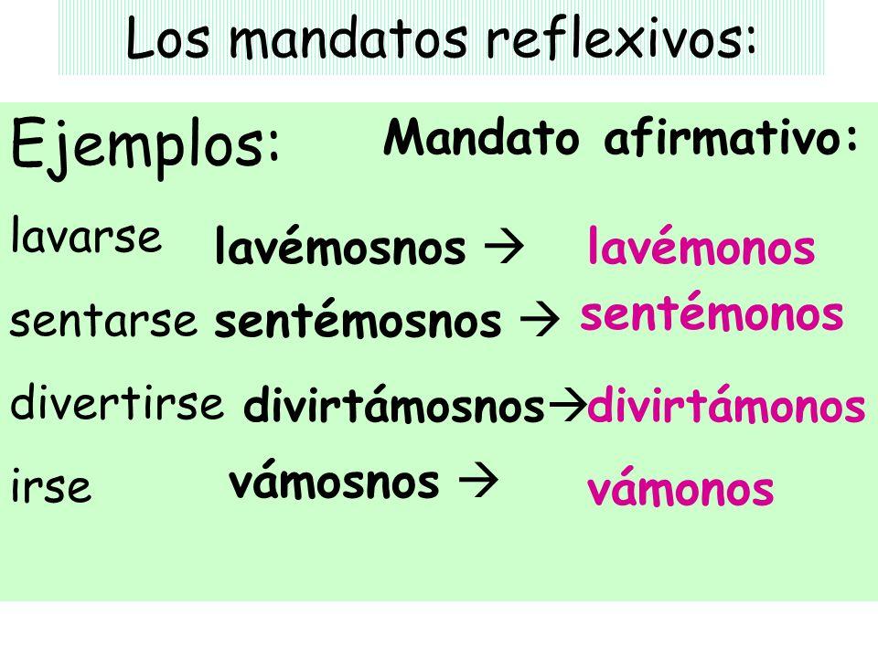 Los mandatos reflexivos: Ejemplos: lavarse sentarse divertirse irse Mandato afirmativo: lavémosnos sentémonos divirtámonos vámosnos lavémonos sentémos
