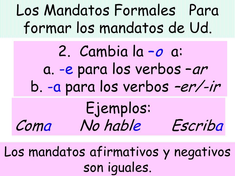 Los Mandatos Formales Para formar los mandatos de Ud. 2. Cambia la –o a: a. -e para los verbos –ar b. -a para los verbos –er/-ir Ejemplos: Coma No hab