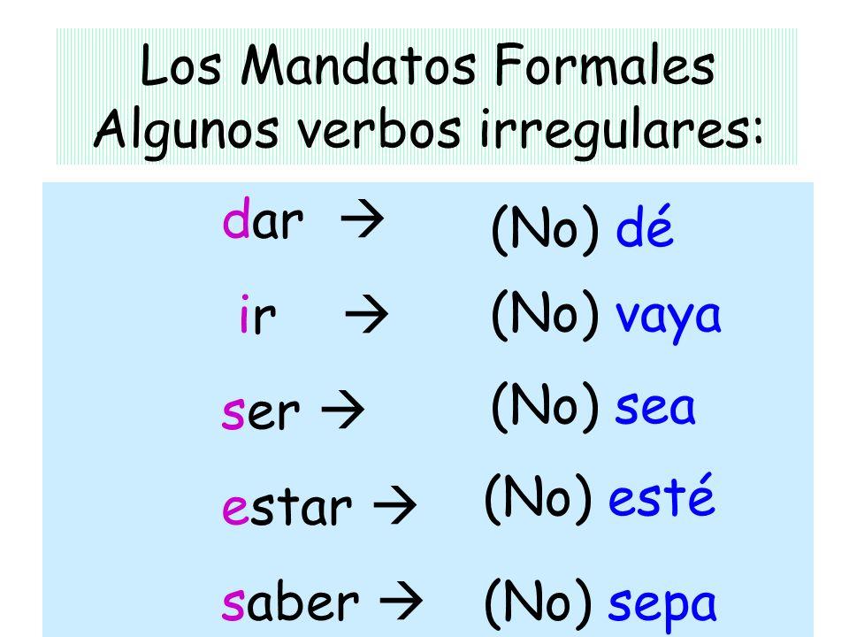 Los Mandatos Formales Algunos verbos irregulares: dar ir ser estar saber (No) dé (No) esté (No) vaya (No) sepa (No) sea