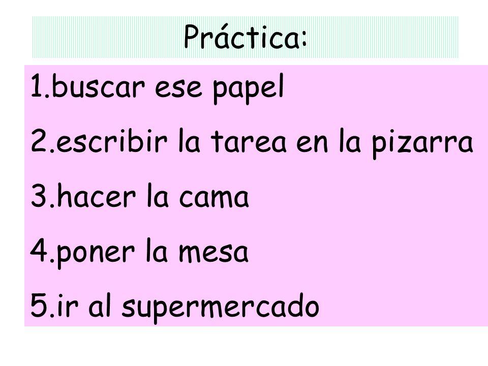 Práctica: 1.buscar ese papel 2.escribir la tarea en la pizarra 3.hacer la cama 4.poner la mesa 5.ir al supermercado