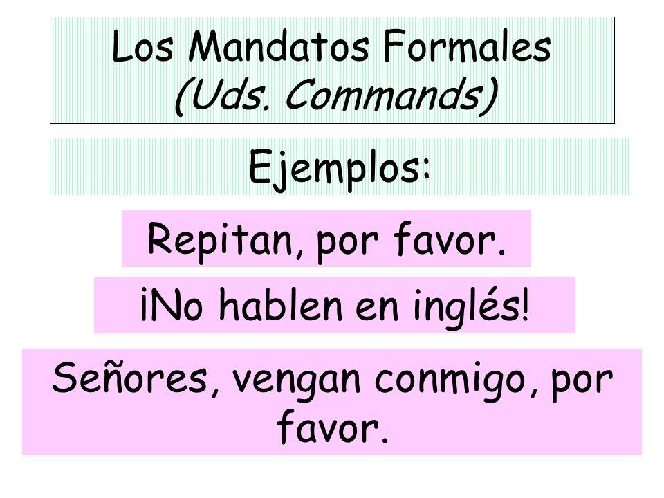 Los Mandatos Formales (Uds. Commands) Ejemplos: ¡No hablen en inglés! Repitan, por favor. Señores, vengan conmigo, por favor.
