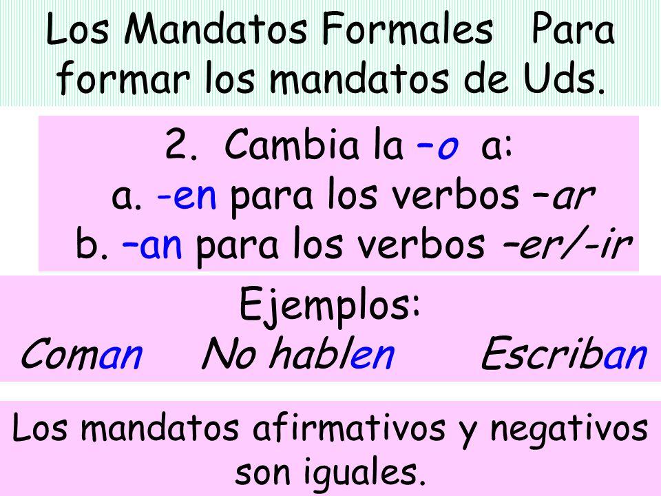 Los Mandatos Formales Para formar los mandatos de Uds. 2. Cambia la –o a: a. -en para los verbos –ar b. –an para los verbos –er/-ir Ejemplos: Coman No