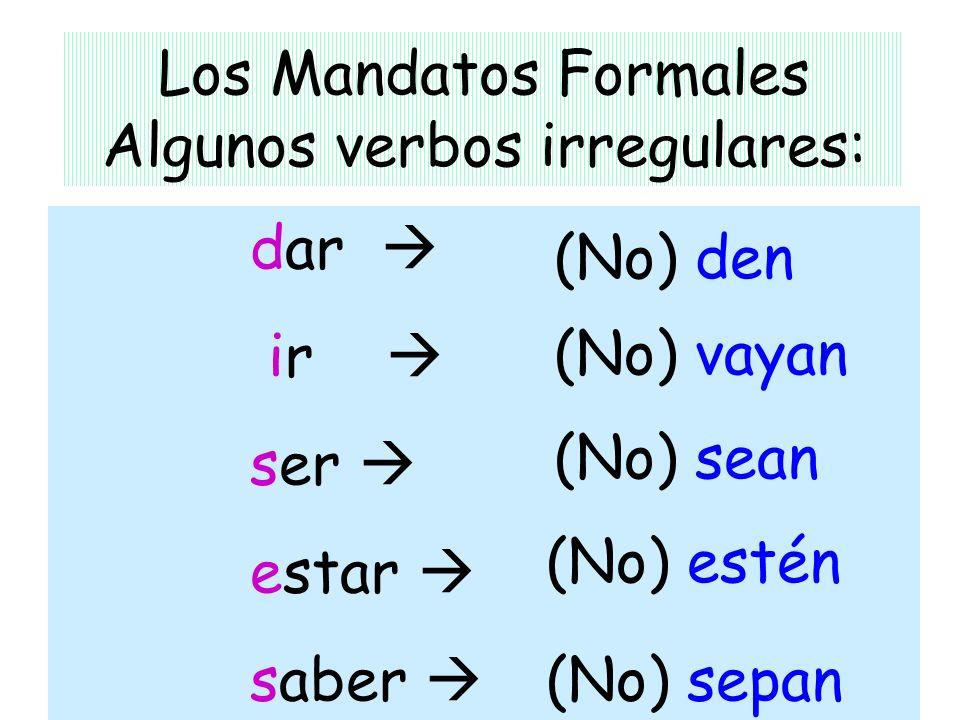 Los Mandatos Formales Algunos verbos irregulares: dar ir ser estar saber (No) den (No) estén (No) vayan (No) sepan (No) sean