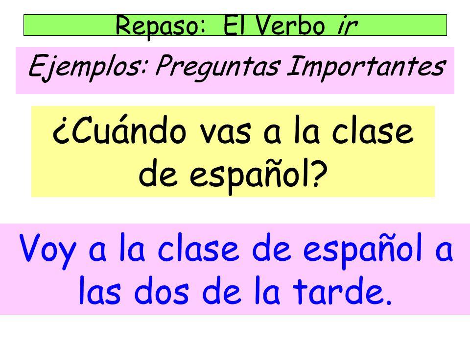 Ejemplos: Preguntas Importantes Repaso: El Verbo ir ¿Cuándo vas a la clase de español.