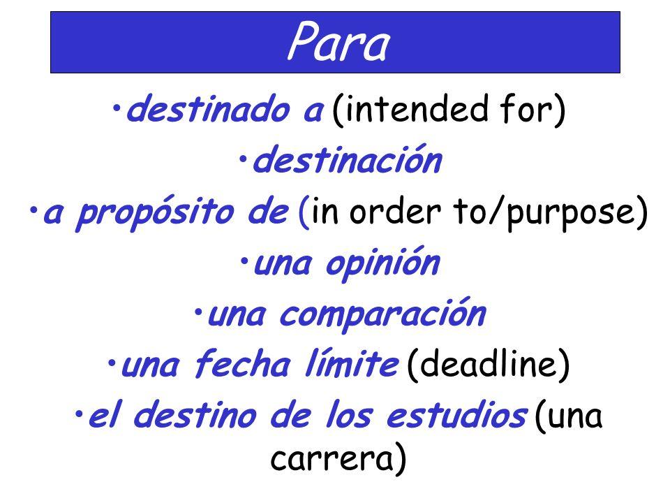 Para destinado a (intended for) destinación a propósito de (in order to/purpose) una opinión una comparación una fecha límite (deadline) el destino de los estudios (una carrera)
