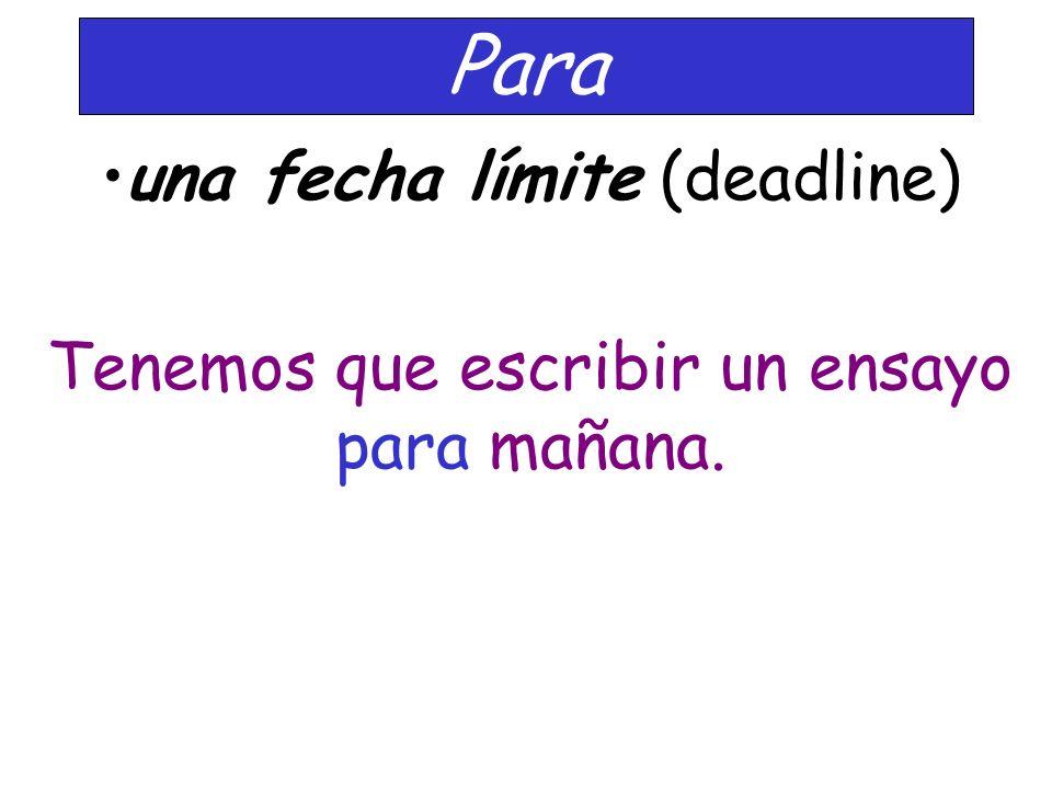 Para una fecha límite (deadline) Tenemos que escribir un ensayo para mañana.