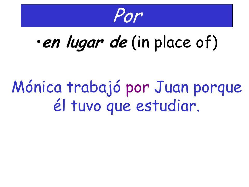 Por en lugar de (in place of) Mónica trabajó por Juan porque él tuvo que estudiar.