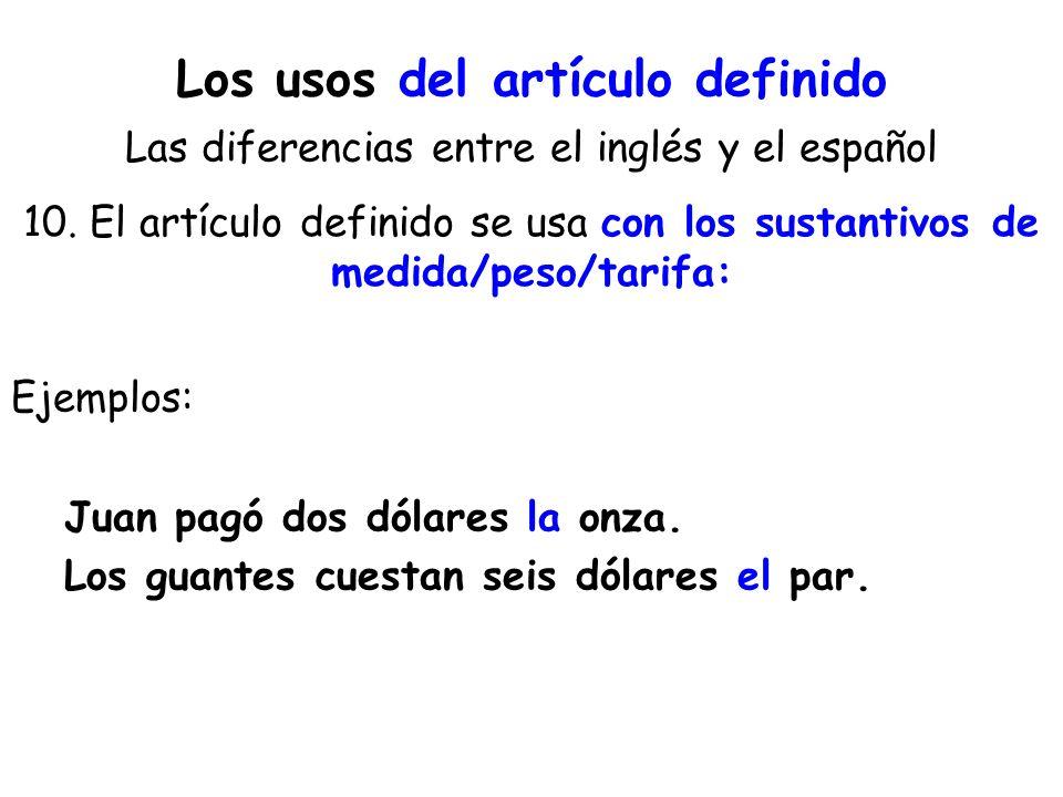 Los usos del artículo definido Las diferencias entre el inglés y el español 10. El artículo definido se usa con los sustantivos de medida/peso/tarifa: