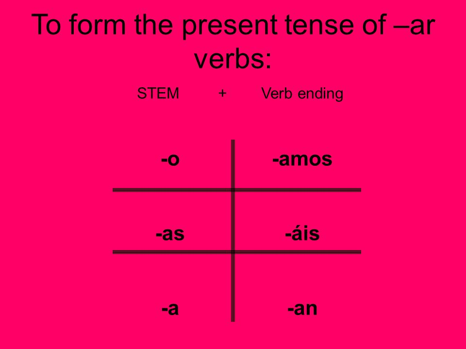 To form the present tense of –ar verbs: STEM + Verb ending -o -as -a -amos -áis -an