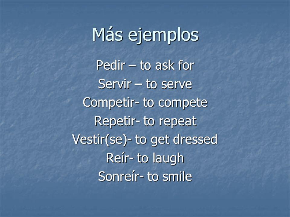 Más ejemplos Pedir – to ask for Servir – to serve Competir- to compete Repetir- to repeat Vestir(se)- to get dressed Reír- to laugh Sonreír- to smile