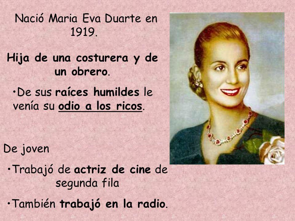 Nació Maria Eva Duarte en 1919. Hija de una costurera y de un obrero. De sus raíces humildes le venía su odio a los ricos. De joven Trabajó de actriz