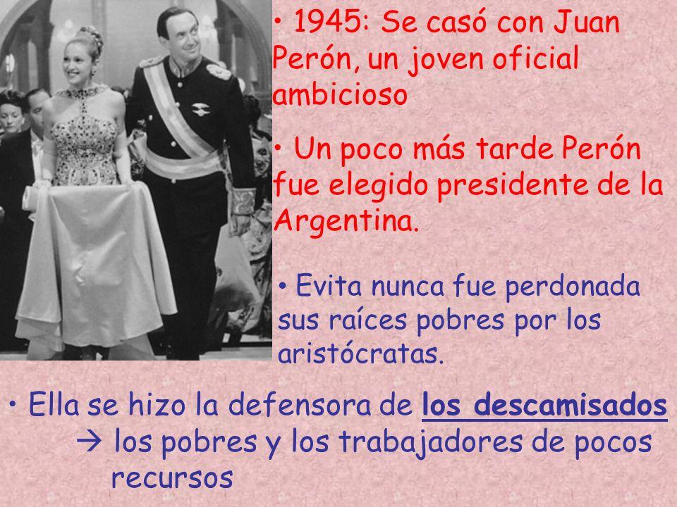 1945: Se casó con Juan Perón, un joven oficial ambicioso Un poco más tarde Perón fue elegido presidente de la Argentina. Evita nunca fue perdonada sus