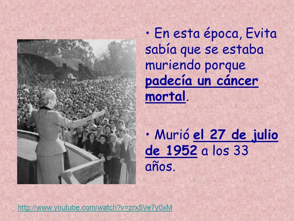 En esta época, Evita sabía que se estaba muriendo porque padecía un cáncer mortal. http://www.youtube.com/watch?v=zrx5Ve7y0xM Murió el 27 de julio de