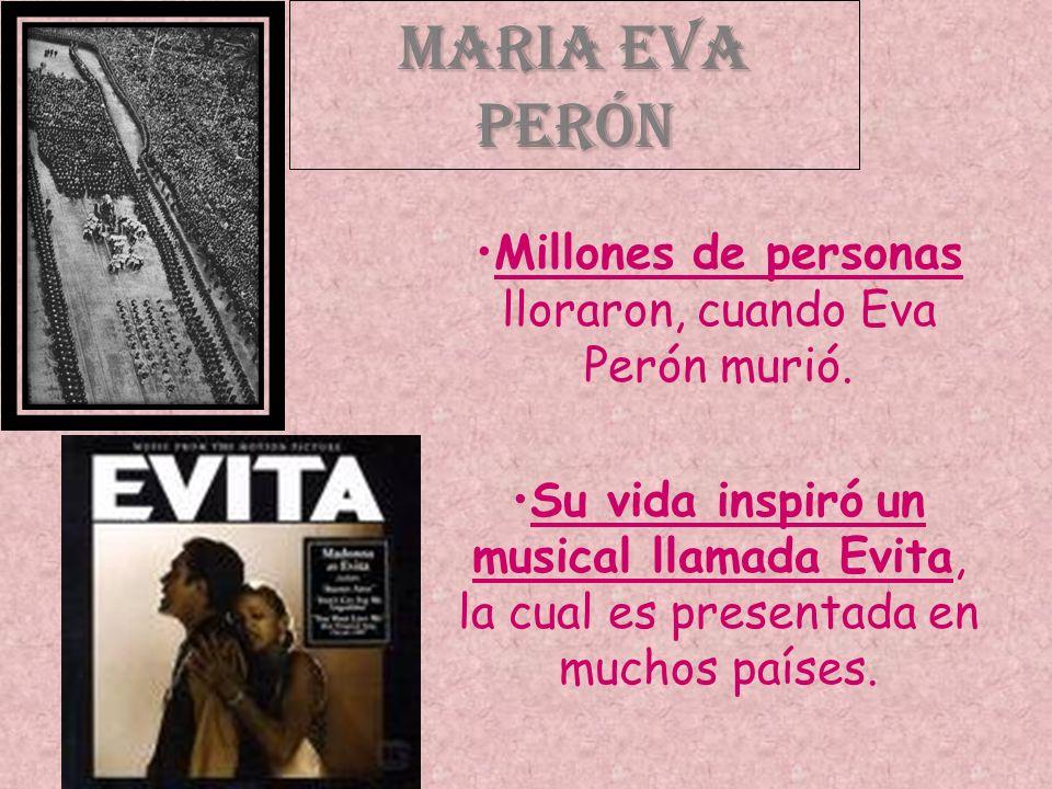 Maria Eva Perón Millones de personas lloraron, cuando Eva Perón murió. Su vida inspiró un musical llamada Evita, la cual es presentada en muchos paíse