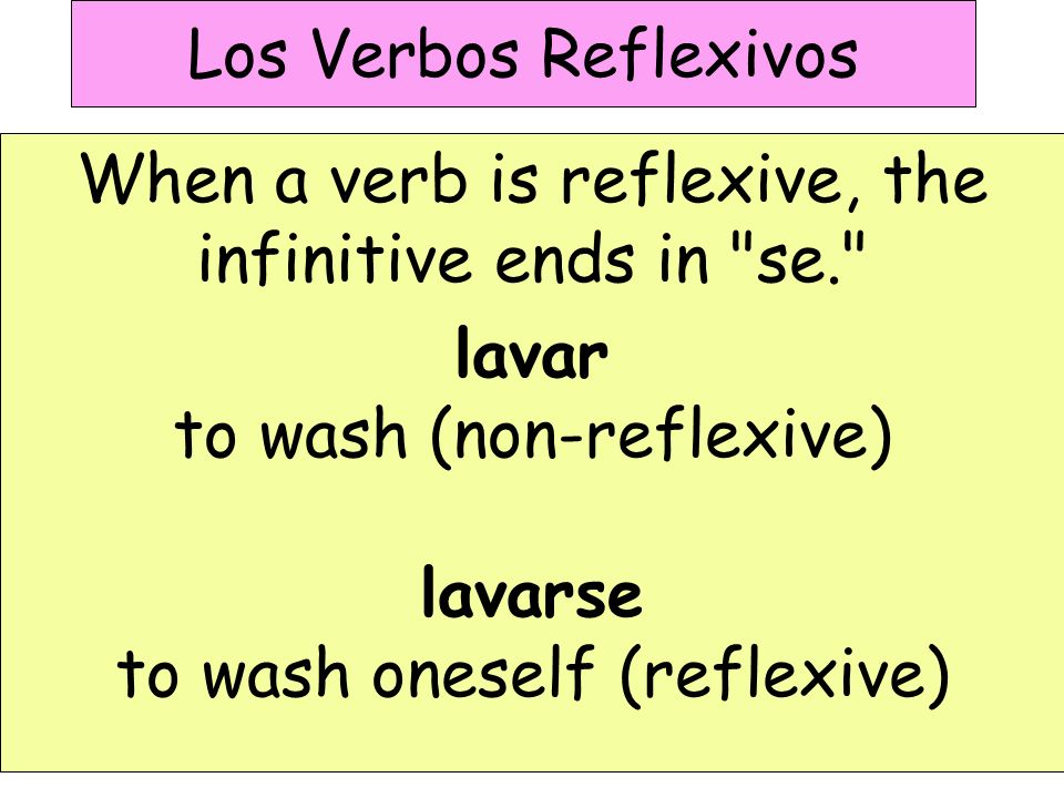 Los Verbos Reflexivos When a verb is reflexive, the infinitive ends in se. lavar to wash (non-reflexive) lavarse to wash oneself (reflexive)