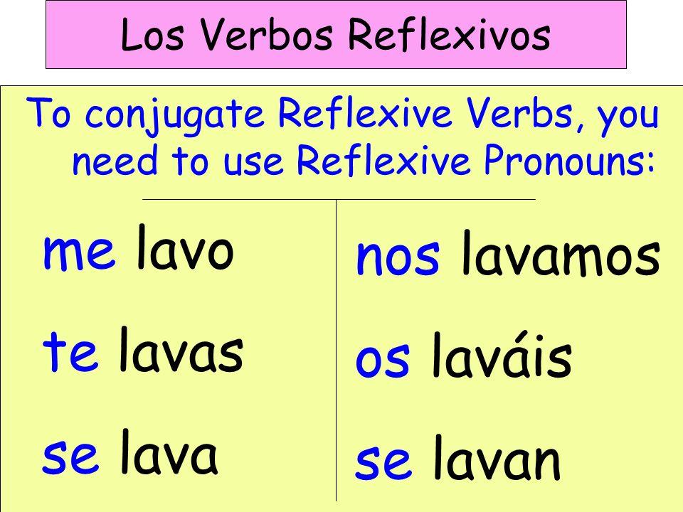 Los Verbos Reflexivos To conjugate Reflexive Verbs, you need to use Reflexive Pronouns: me lavo te lavas se lava nos lavamos os laváis se lavan