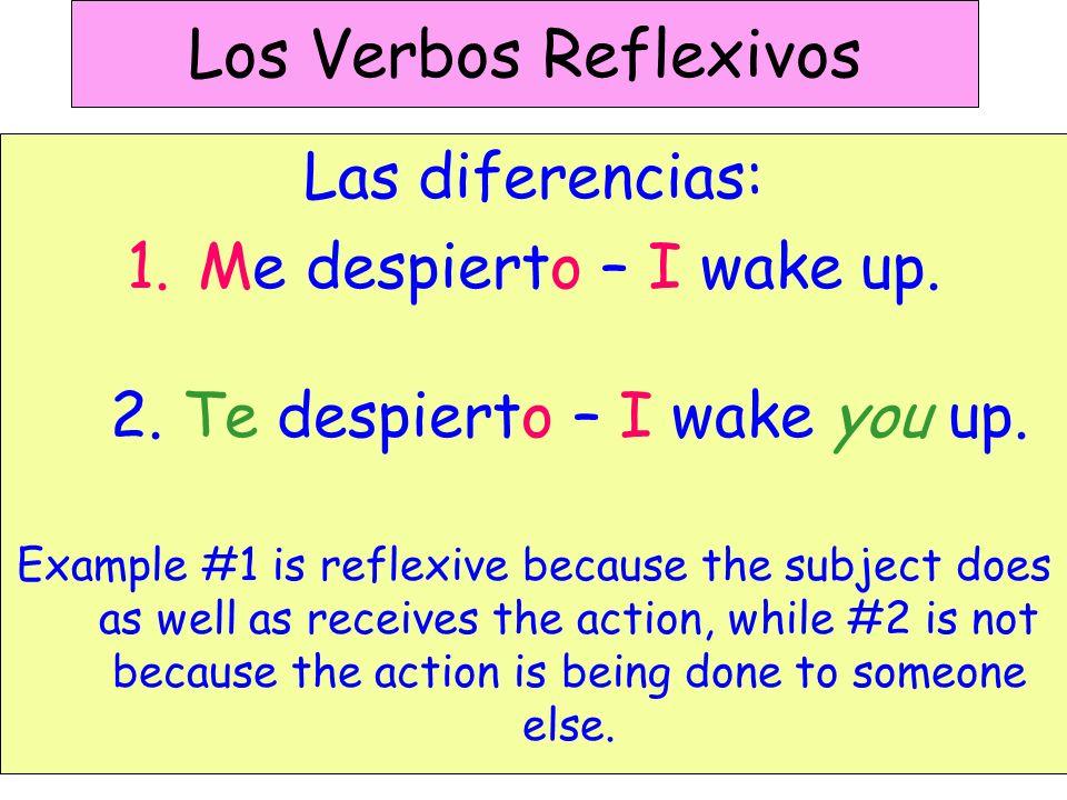 Los Verbos Reflexivos Las diferencias: 1.Me despierto – I wake up.