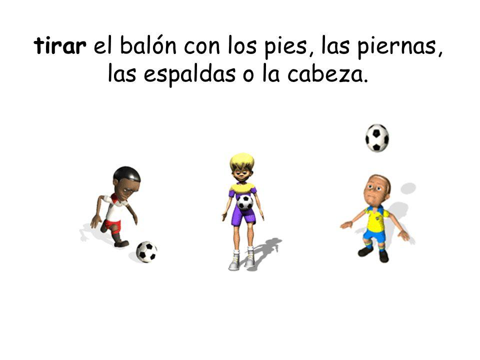 tirar el balón con los pies, las piernas, las espaldas o la cabeza.