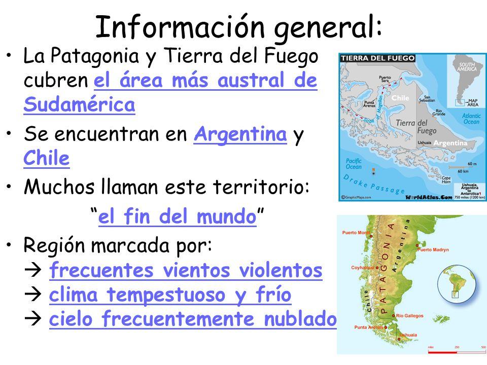Información general: La Patagonia y Tierra del Fuego cubren el área más austral de Sudamérica Se encuentran en Argentina y Chile Muchos llaman este te