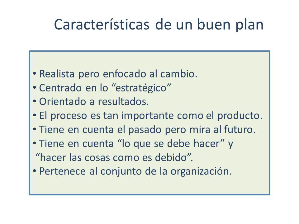 Características de un buen plan Realista pero enfocado al cambio. Centrado en lo estratégico Orientado a resultados. El proceso es tan importante como