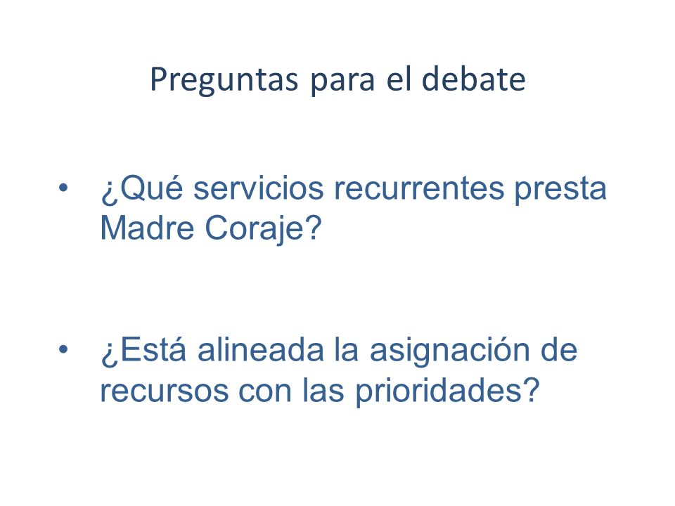 Preguntas para el debate ¿Qué servicios recurrentes presta Madre Coraje? ¿Está alineada la asignación de recursos con las prioridades?