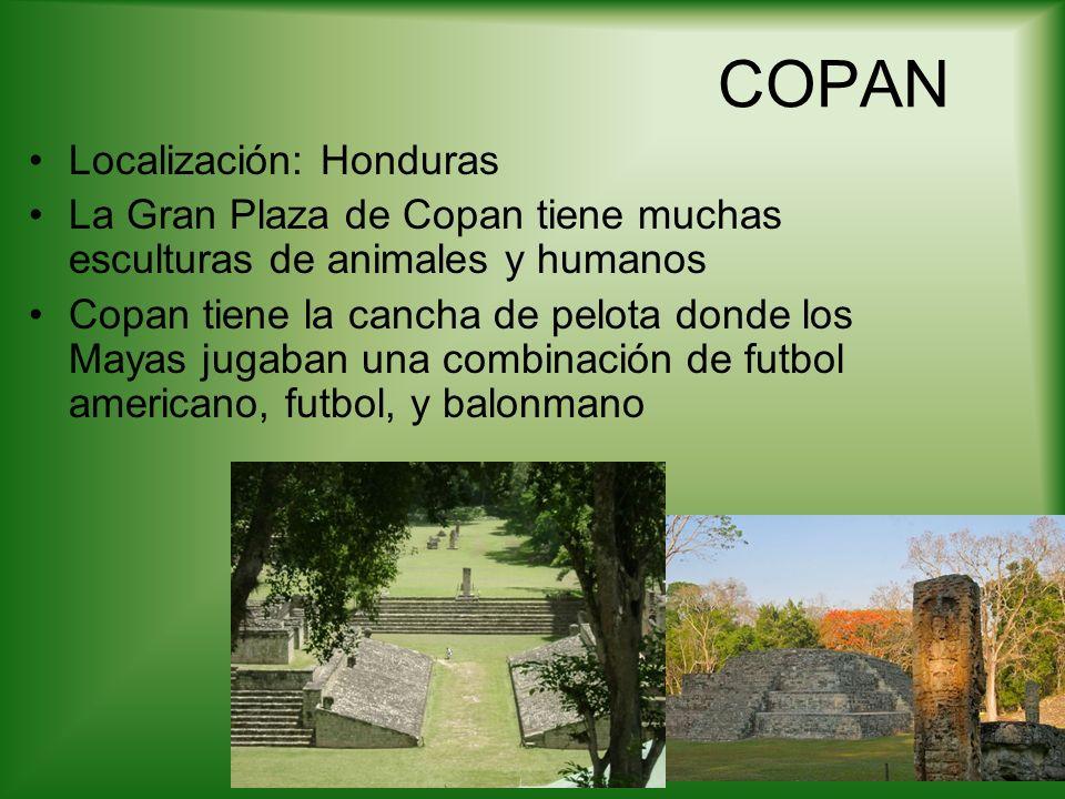 COPAN Localización: Honduras La Gran Plaza de Copan tiene muchas esculturas de animales y humanos Copan tiene la cancha de pelota donde los Mayas juga