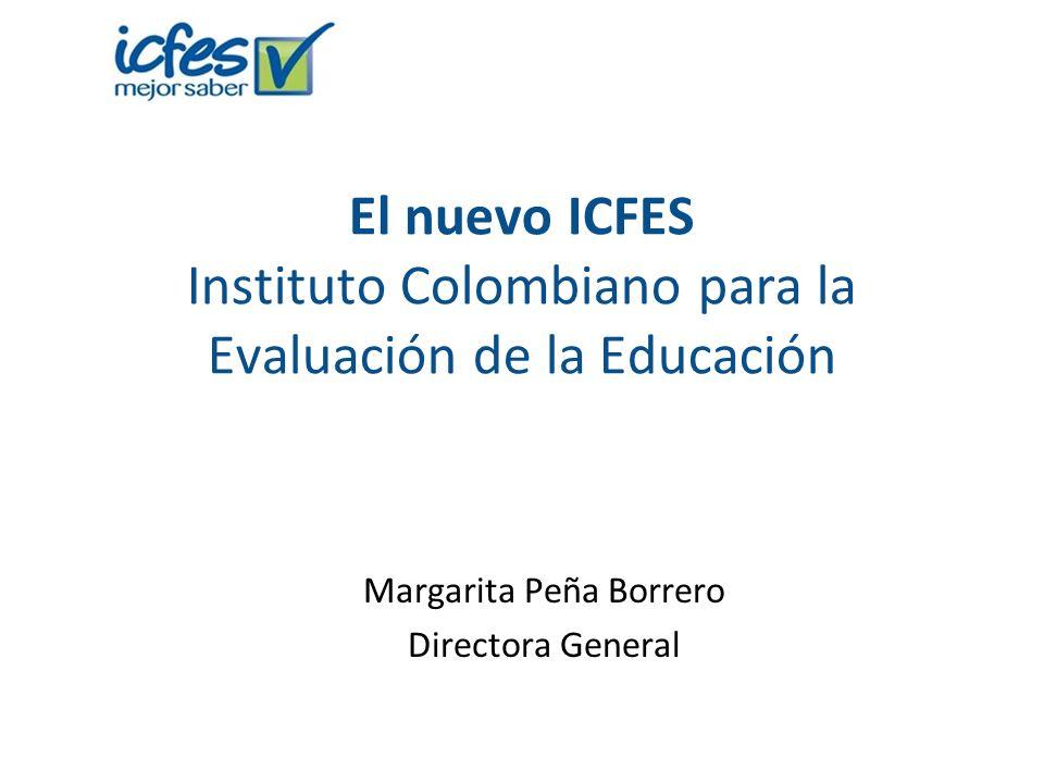 El nuevo ICFES Instituto Colombiano para la Evaluación de la Educación Margarita Peña Borrero Directora General