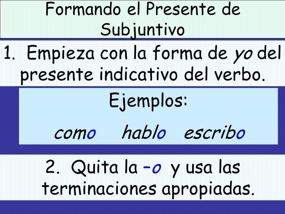 El Presente de Subjuntivo Para formar el Presente de Subjuntivo: 1. Empieza con la forma de yo del presente indicativo del verbo. Ejemplos: como hablo